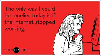 L'unico modo in cui potrei essere più solo oggi è se internet smettesse di funzionare