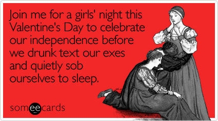 Invitatemi a una serata tra ragazze questo san valentino per festeggiare la nostra indipendenza prima di scrivere ubriache ai nostri ex e andare a letto singhiozzando